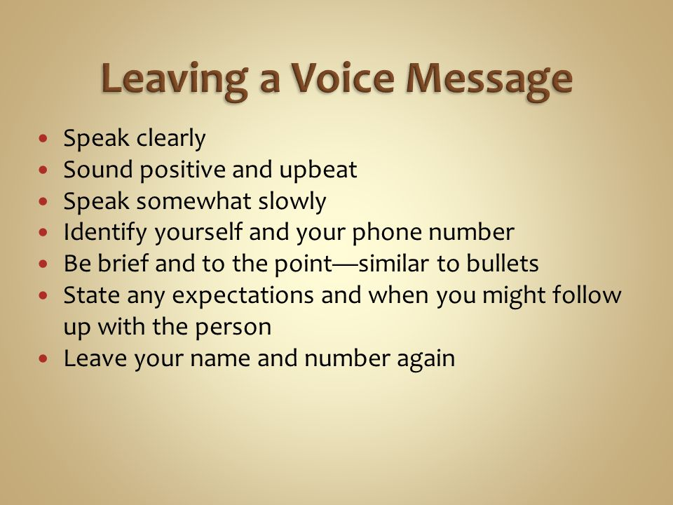 Speak clearly Sound positive and upbeat Speak somewhat slowly Identify yourself and your phone number Be brief and to the point—similar to bullets State any expectations and when you might follow up with the person Leave your name and number again