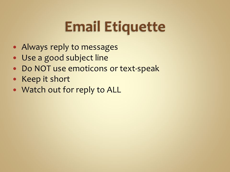 Always reply to messages Use a good subject line Do NOT use emoticons or text-speak Keep it short Watch out for reply to ALL
