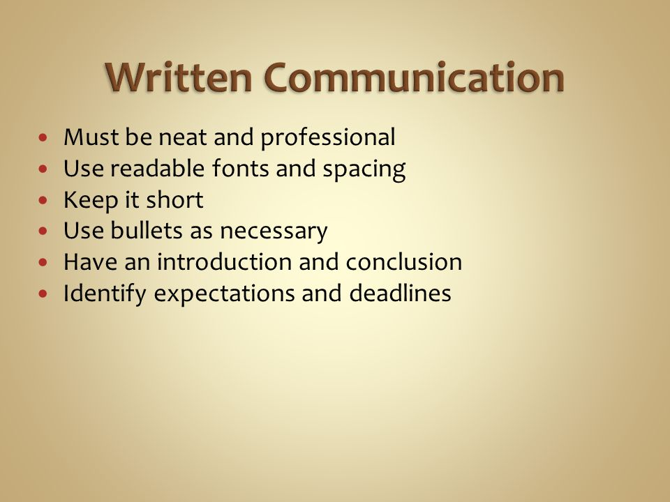 Must be neat and professional Use readable fonts and spacing Keep it short Use bullets as necessary Have an introduction and conclusion Identify expectations and deadlines