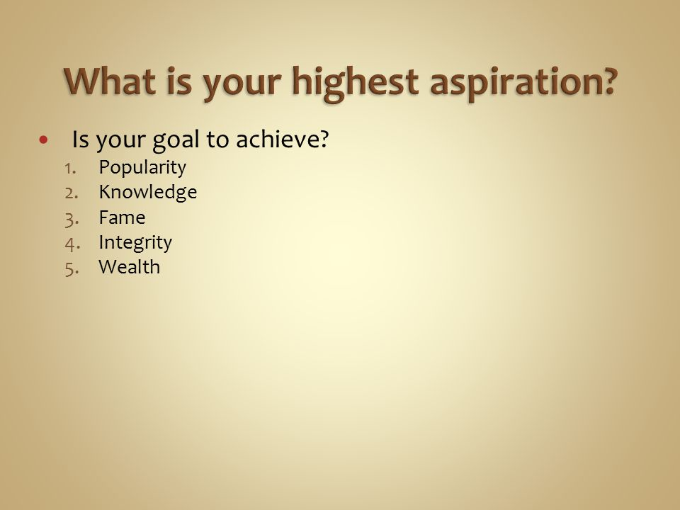 Is your goal to achieve 1.Popularity 2.Knowledge 3.Fame 4.Integrity 5.Wealth