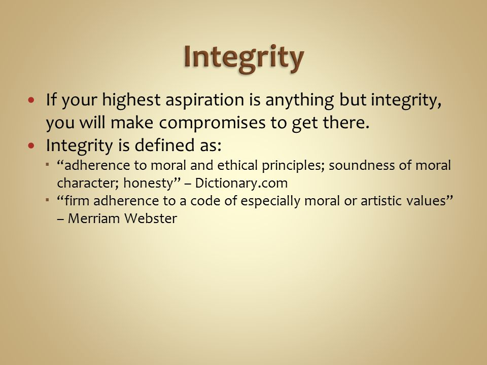 If your highest aspiration is anything but integrity, you will make compromises to get there.