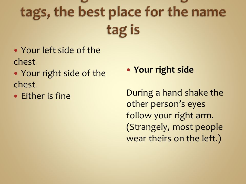 Your left side of the chest Your right side of the chest Either is fine Your right side During a hand shake the other person's eyes follow your right arm.