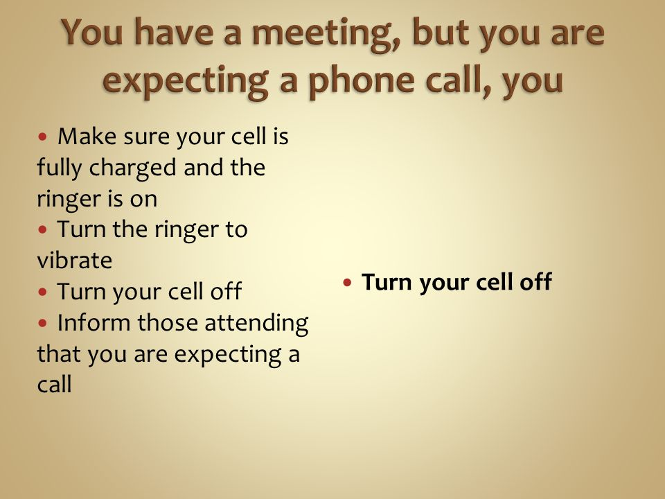 Make sure your cell is fully charged and the ringer is on Turn the ringer to vibrate Turn your cell off Inform those attending that you are expecting a call Turn your cell off