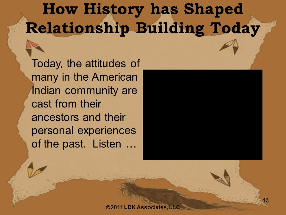  2011 LDK Associates, LLC 13 How History has Shaped Relationship Building Today Today, the attitudes of many in the American Indian community are cast from their ancestors and their personal experiences of the past.