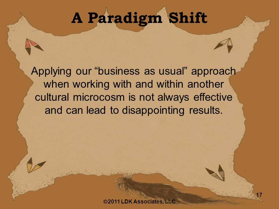  2011 LDK Associates, LLC 17 A Paradigm Shift Applying our business as usual approach when working with and within another cultural microcosm is not always effective and can lead to disappointing results.