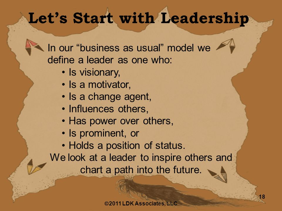  2011 LDK Associates, LLC 18 Let's Start with Leadership In our business as usual model we define a leader as one who: Is visionary, Is a motivator, Is a change agent, Influences others, Has power over others, Is prominent, or Holds a position of status.