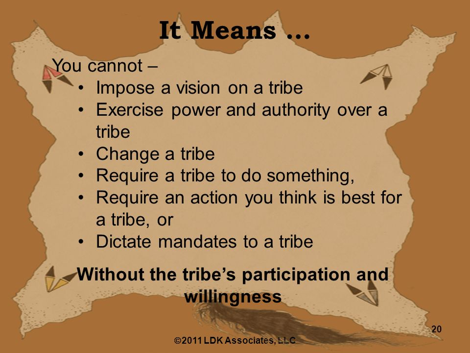  2011 LDK Associates, LLC 20 It Means … You cannot – Impose a vision on a tribe Exercise power and authority over a tribe Change a tribe Require a tribe to do something, Require an action you think is best for a tribe, or Dictate mandates to a tribe Without the tribe's participation and willingness