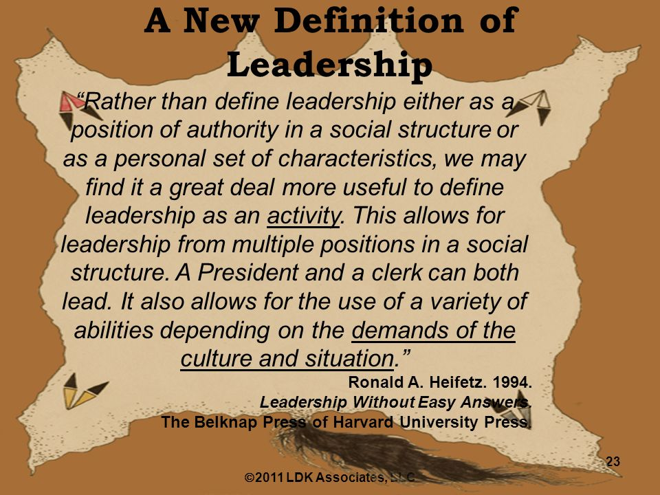  2011 LDK Associates, LLC 23 A New Definition of Leadership Rather than define leadership either as a position of authority in a social structure or as a personal set of characteristics, we may find it a great deal more useful to define leadership as an activity.