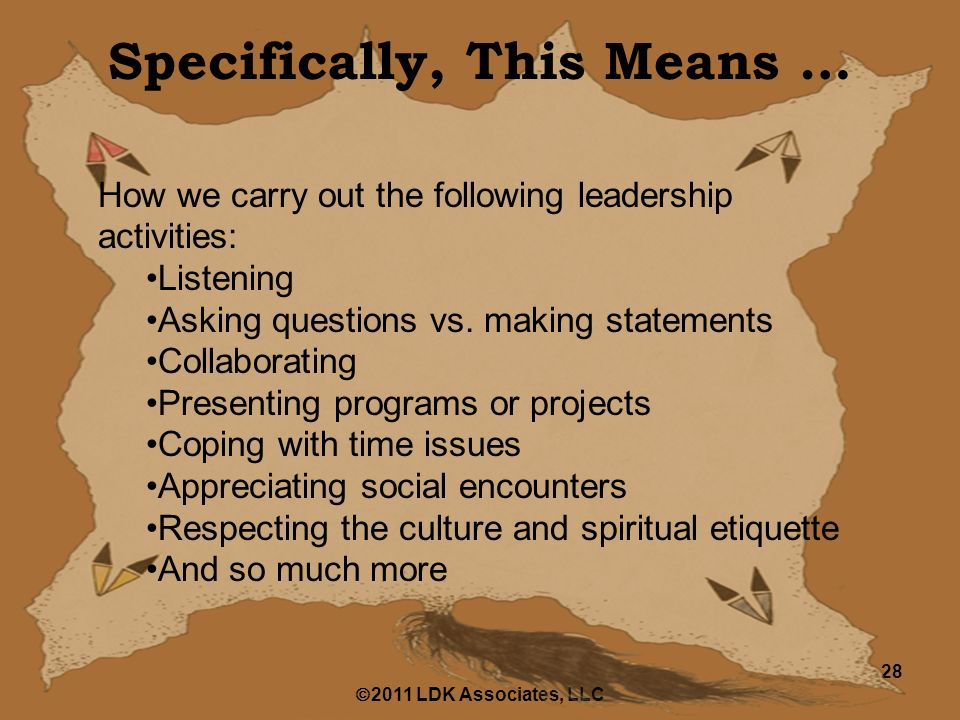  2011 LDK Associates, LLC 28 Specifically, This Means … How we carry out the following leadership activities: Listening Asking questions vs.