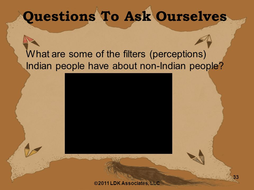  2011 LDK Associates, LLC 33 Questions To Ask Ourselves What are some of the filters (perceptions) Indian people have about non-Indian people
