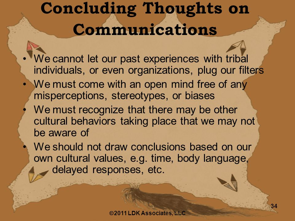  2011 LDK Associates, LLC 34 Concluding Thoughts on Communications We cannot let our past experiences with tribal individuals, or even organizations, plug our filters We must come with an open mind free of any misperceptions, stereotypes, or biases We must recognize that there may be other cultural behaviors taking place that we may not be aware of We should not draw conclusions based on our own cultural values, e.g.