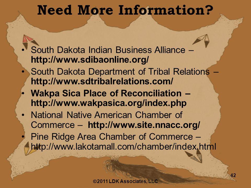  2011 LDK Associates, LLC 42 South Dakota Indian Business Alliance – http://www.sdibaonline.org/ South Dakota Department of Tribal Relations – http://www.sdtribalrelations.com/ Wakpa Sica Place of Reconciliation – http://www.wakpasica.org/index.php National Native American Chamber of Commerce – http://www.site.nnacc.org/ Pine Ridge Area Chamber of Commerce – http://www.lakotamall.com/chamber/index.html Need More Information