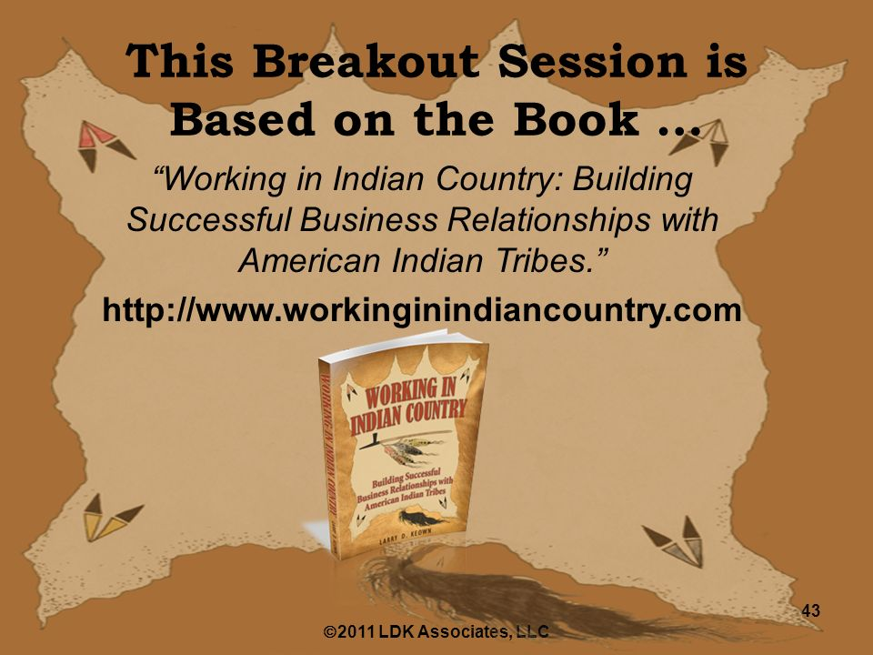  2011 LDK Associates, LLC 43 This Breakout Session is Based on the Book … Working in Indian Country: Building Successful Business Relationships with American Indian Tribes. http://www.workinginindiancountry.com