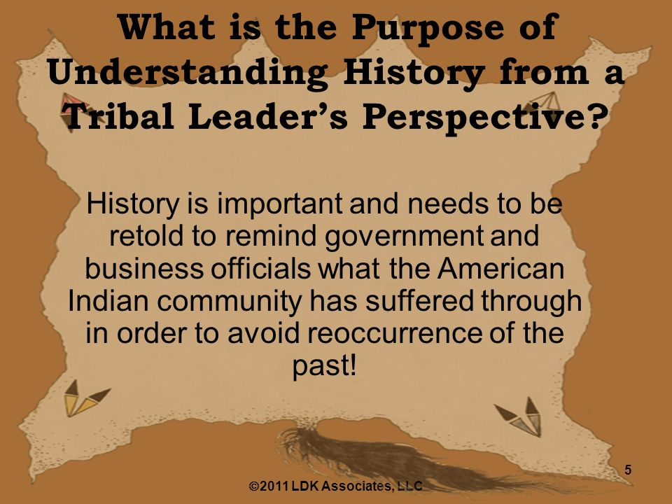  2011 LDK Associates, LLC 5 What is the Purpose of Understanding History from a Tribal Leader's Perspective.