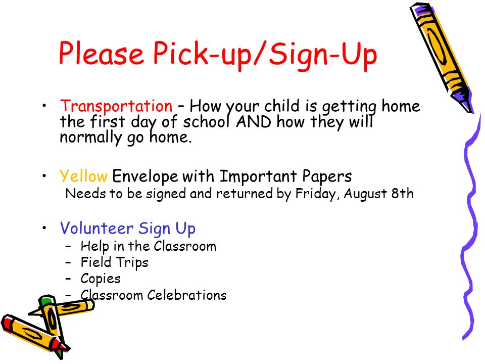 Please Pick-up/Sign-Up Transportation – How your child is getting home the first day of school AND how they will normally go home.