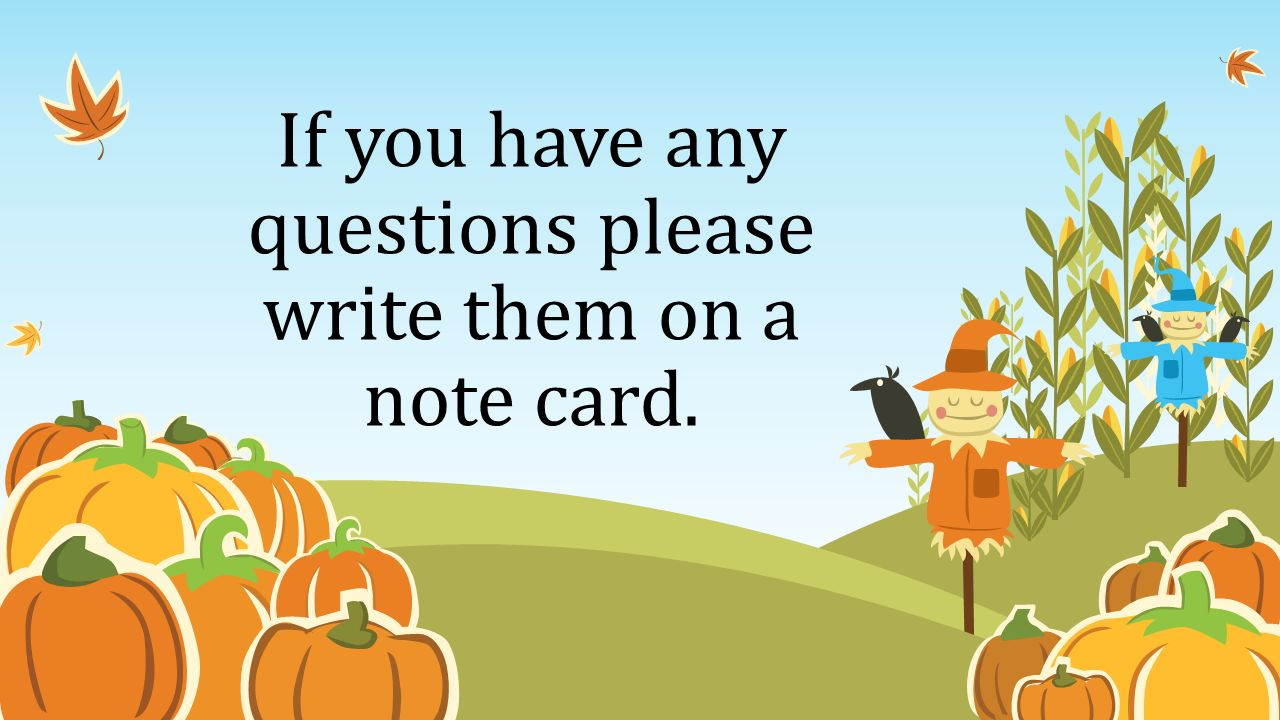 If you have any questions please write them on a note card.