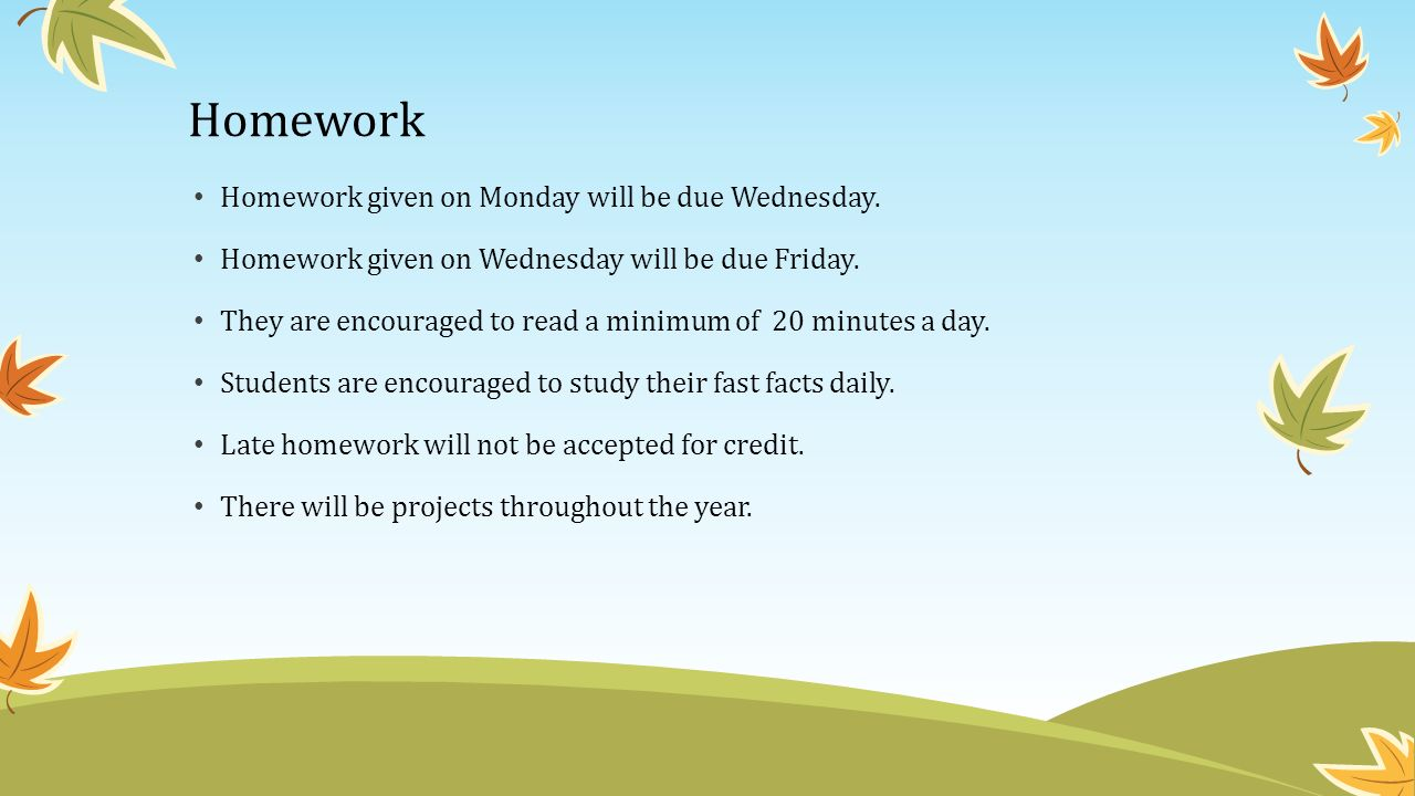 Homework Homework given on Monday will be due Wednesday.