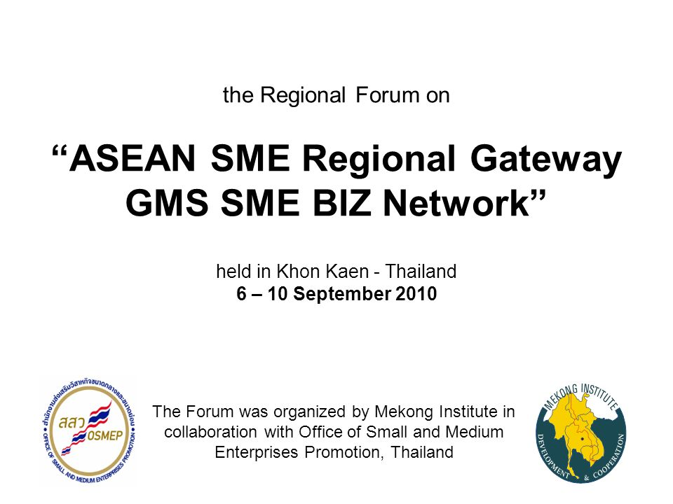 the Regional Forum on ASEAN SME Regional Gateway GMS SME BIZ Network held in Khon Kaen - Thailand 6 – 10 September 2010 The Forum was organized by Mekong Institute in collaboration with Office of Small and Medium Enterprises Promotion, Thailand