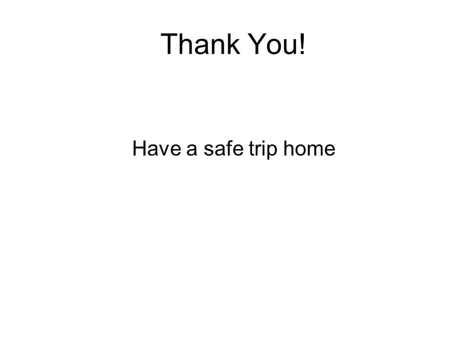 Thank You! Have a safe trip home
