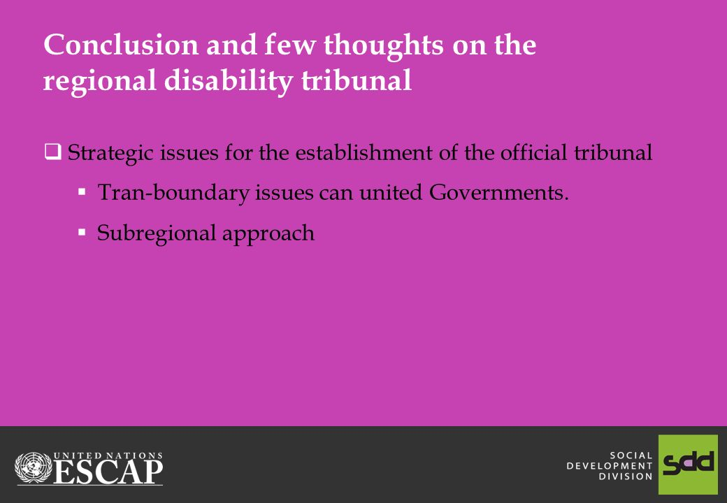 Conclusion and few thoughts on the regional disability tribunal  Strategic issues for the establishment of the official tribunal  Tran-boundary issues can united Governments.