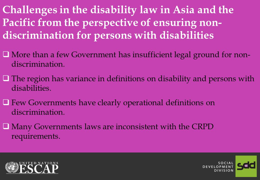 Challenges in the disability law in Asia and the Pacific from the perspective of ensuring non- discrimination for persons with disabilities  More than a few Government has insufficient legal ground for non- discrimination.