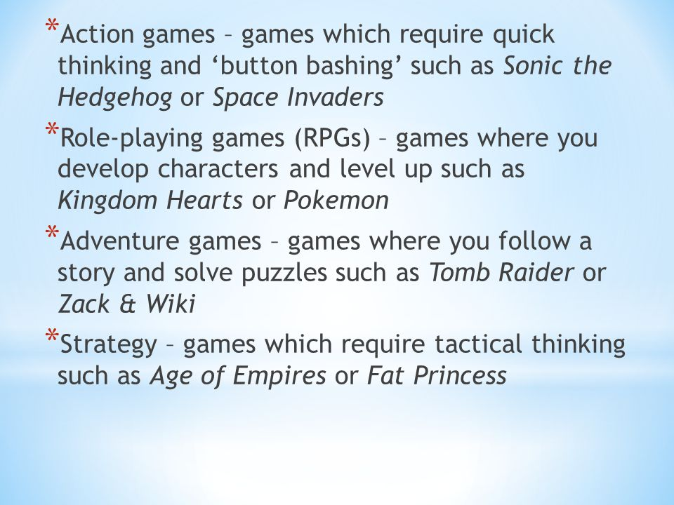 * Action games – games which require quick thinking and 'button bashing' such as Sonic the Hedgehog or Space Invaders * Role-playing games (RPGs) – games where you develop characters and level up such as Kingdom Hearts or Pokemon * Adventure games – games where you follow a story and solve puzzles such as Tomb Raider or Zack & Wiki * Strategy – games which require tactical thinking such as Age of Empires or Fat Princess