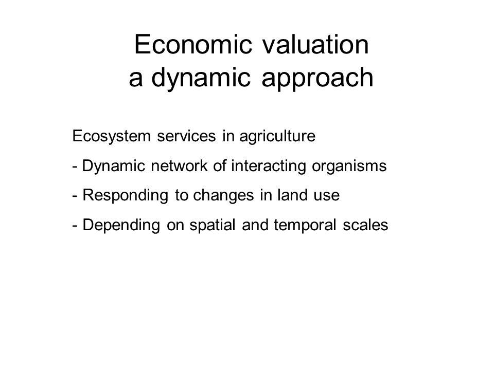 Economic valuation a dynamic approach Ecosystem services in agriculture - Dynamic network of interacting organisms - Responding to changes in land use - Depending on spatial and temporal scales