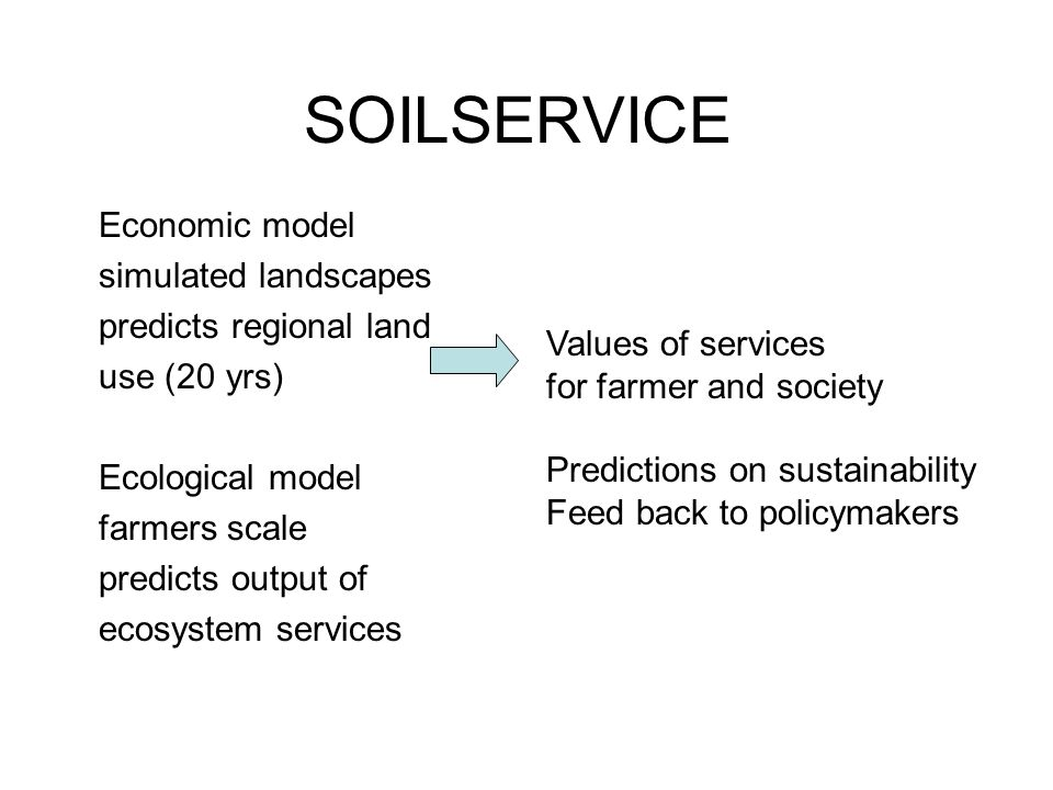 SOILSERVICE Economic model simulated landscapes predicts regional land use (20 yrs) Ecological model farmers scale predicts output of ecosystem services Values of services for farmer and society Predictions on sustainability Feed back to policymakers