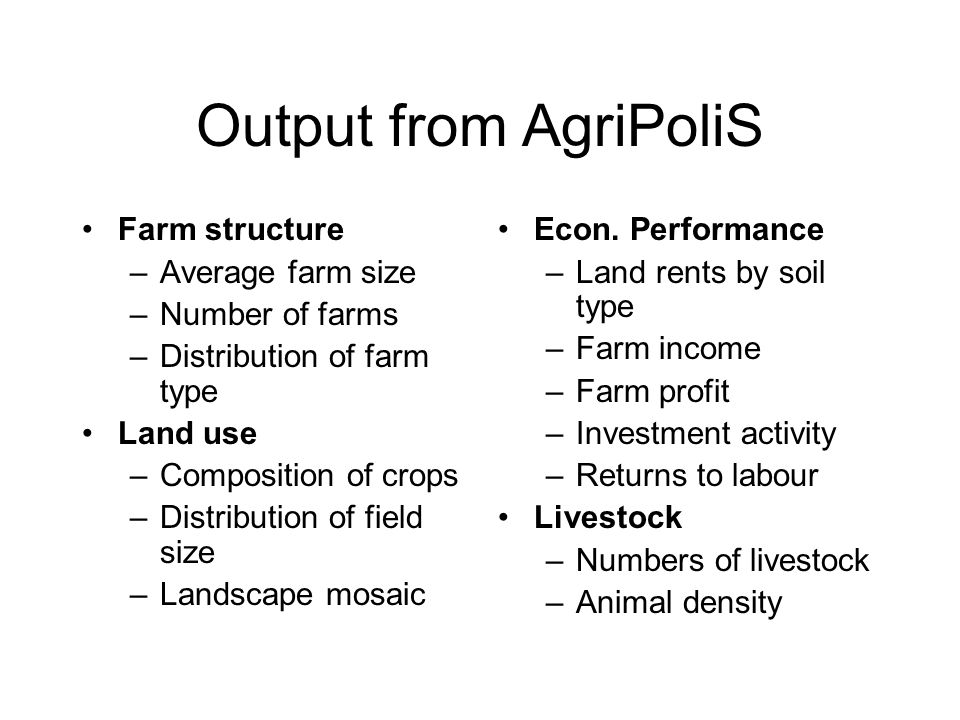Output from AgriPoliS Farm structure –Average farm size –Number of farms –Distribution of farm type Land use –Composition of crops –Distribution of field size –Landscape mosaic Econ.