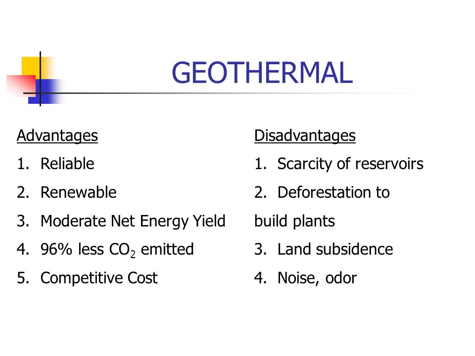 GEOTHERMAL AdvantagesDisadvantages 1.Reliable1. Scarcity of reservoirs 2.Renewable2.