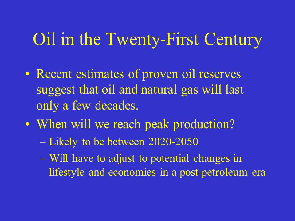 Oil in the Twenty-First Century Recent estimates of proven oil reserves suggest that oil and natural gas will last only a few decades.