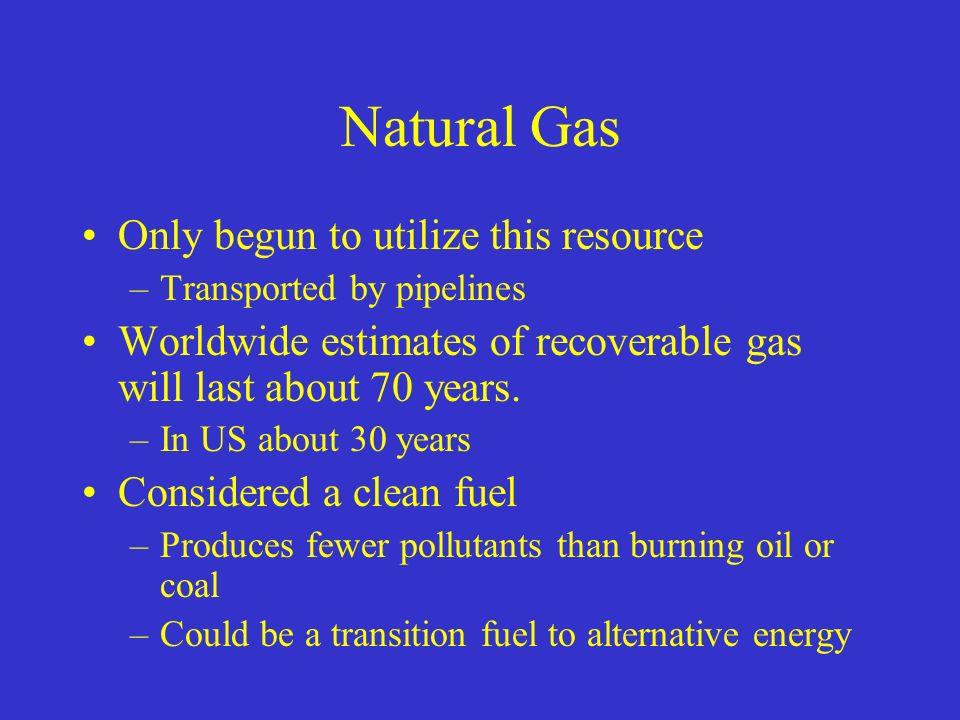 Natural Gas Only begun to utilize this resource –Transported by pipelines Worldwide estimates of recoverable gas will last about 70 years.