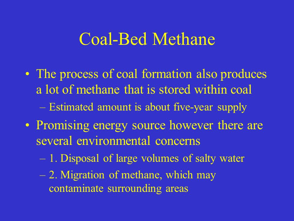 Coal-Bed Methane The process of coal formation also produces a lot of methane that is stored within coal –Estimated amount is about five-year supply Promising energy source however there are several environmental concerns –1.