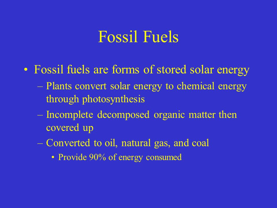 Fossil Fuels Fossil fuels are forms of stored solar energy –Plants convert solar energy to chemical energy through photosynthesis –Incomplete decomposed organic matter then covered up –Converted to oil, natural gas, and coal Provide 90% of energy consumed