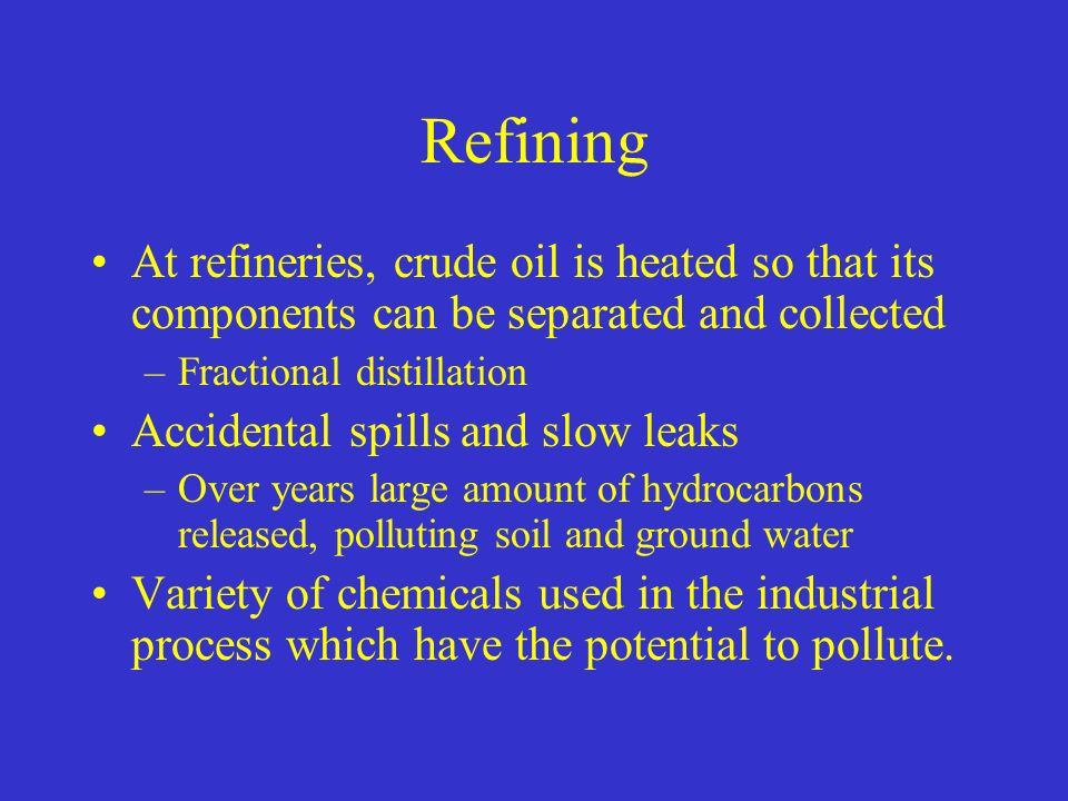 Refining At refineries, crude oil is heated so that its components can be separated and collected –Fractional distillation Accidental spills and slow leaks –Over years large amount of hydrocarbons released, polluting soil and ground water Variety of chemicals used in the industrial process which have the potential to pollute.