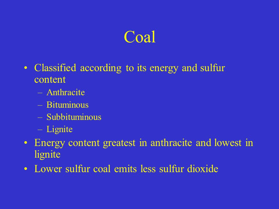 Coal Classified according to its energy and sulfur content –Anthracite –Bituminous –Subbituminous –Lignite Energy content greatest in anthracite and lowest in lignite Lower sulfur coal emits less sulfur dioxide