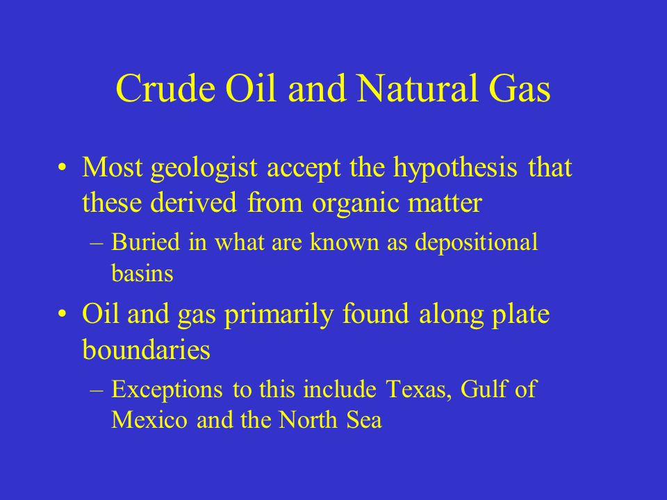 Crude Oil and Natural Gas Most geologist accept the hypothesis that these derived from organic matter –Buried in what are known as depositional basins Oil and gas primarily found along plate boundaries –Exceptions to this include Texas, Gulf of Mexico and the North Sea