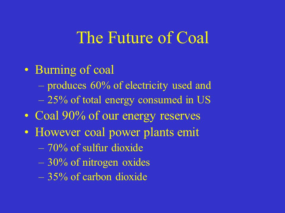 The Future of Coal Burning of coal –produces 60% of electricity used and –25% of total energy consumed in US Coal 90% of our energy reserves However coal power plants emit –70% of sulfur dioxide –30% of nitrogen oxides –35% of carbon dioxide