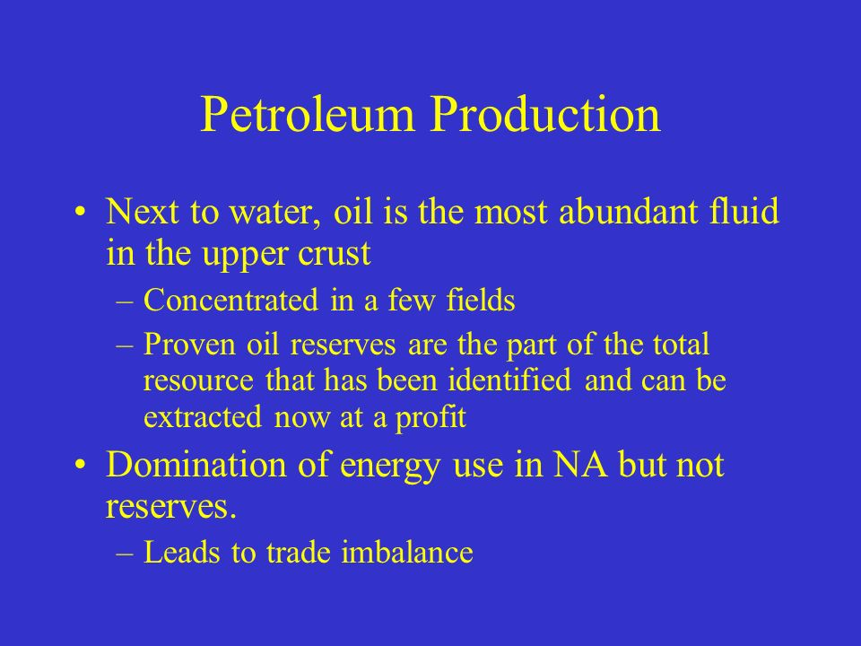 Petroleum Production Next to water, oil is the most abundant fluid in the upper crust –Concentrated in a few fields –Proven oil reserves are the part of the total resource that has been identified and can be extracted now at a profit Domination of energy use in NA but not reserves.