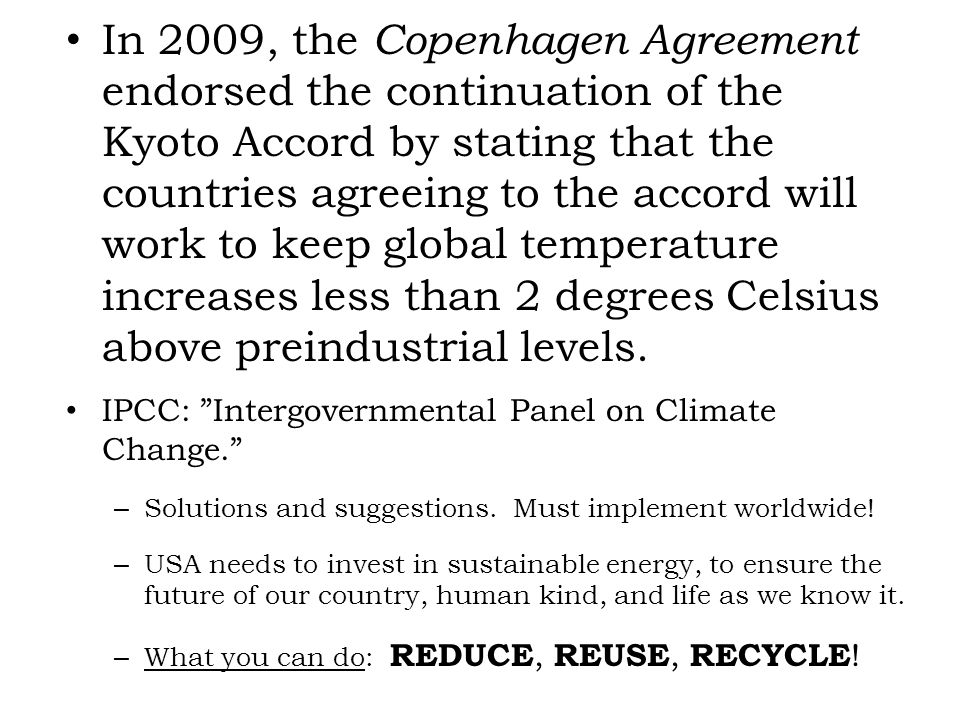 In 2009, the Copenhagen Agreement endorsed the continuation of the Kyoto Accord by stating that the countries agreeing to the accord will work to keep global temperature increases less than 2 degrees Celsius above preindustrial levels.