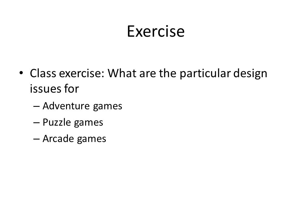 Exercise Class exercise: What are the particular design issues for – Adventure games – Puzzle games – Arcade games