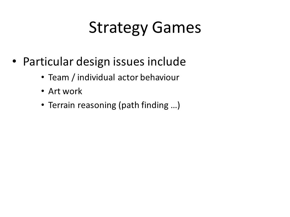 Strategy Games Particular design issues include Team / individual actor behaviour Art work Terrain reasoning (path finding …)