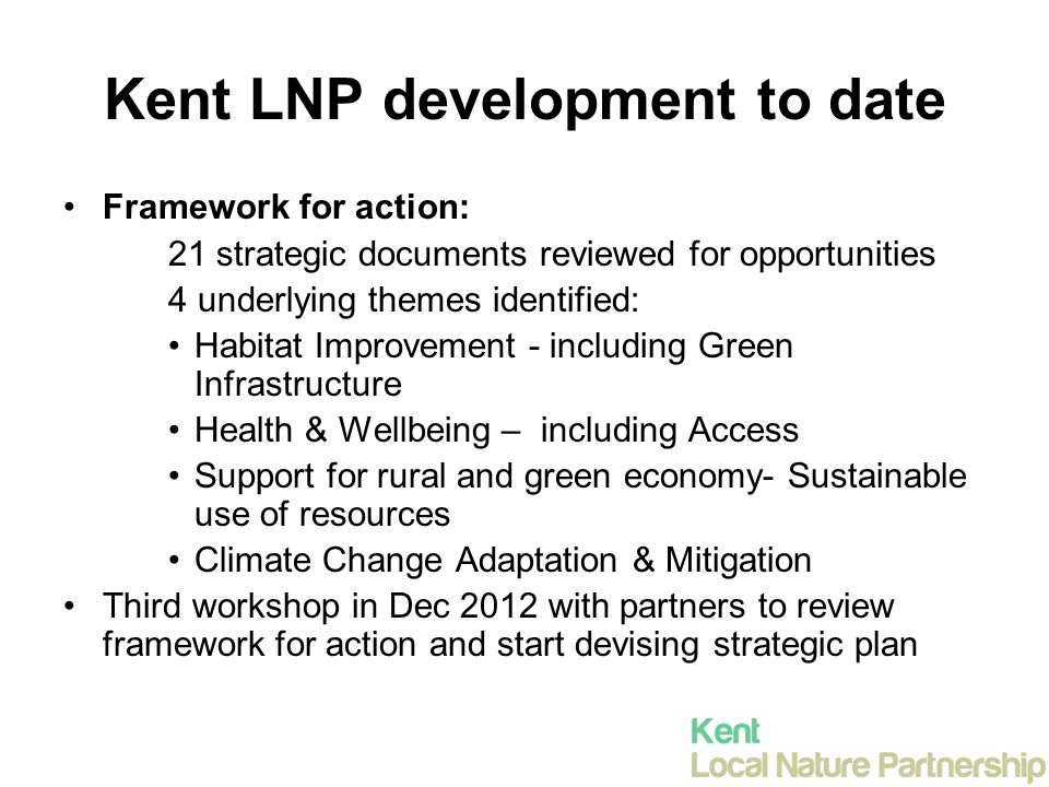 Kent LNP development to date Framework for action: 21 strategic documents reviewed for opportunities 4 underlying themes identified: Habitat Improvement - including Green Infrastructure Health & Wellbeing – including Access Support for rural and green economy- Sustainable use of resources Climate Change Adaptation & Mitigation Third workshop in Dec 2012 with partners to review framework for action and start devising strategic plan