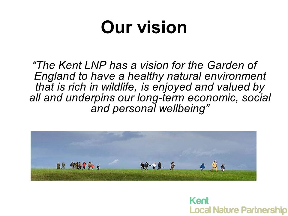Our vision The Kent LNP has a vision for the Garden of England to have a healthy natural environment that is rich in wildlife, is enjoyed and valued by all and underpins our long-term economic, social and personal wellbeing