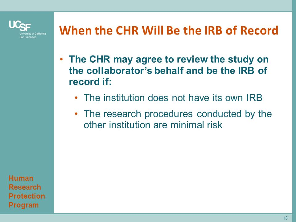 Human Research Protection Program When the CHR Will Be the IRB of Record 16 The CHR may agree to review the study on the collaborator's behalf and be the IRB of record if: The institution does not have its own IRB The research procedures conducted by the other institution are minimal risk