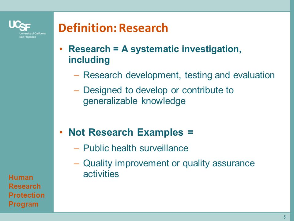 Human Research Protection Program Definition: Research Research = A systematic investigation, including –Research development, testing and evaluation –Designed to develop or contribute to generalizable knowledge Not Research Examples = –Public health surveillance –Quality improvement or quality assurance activities 5