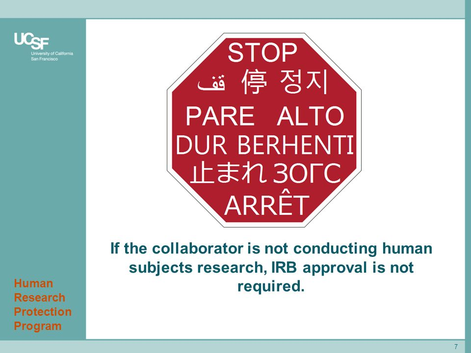 Human Research Protection Program 7 If the collaborator is not conducting human subjects research, IRB approval is not required.