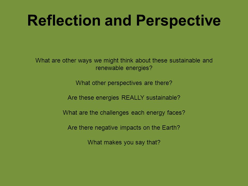 Reflection and Perspective What are other ways we might think about these sustainable and renewable energies.