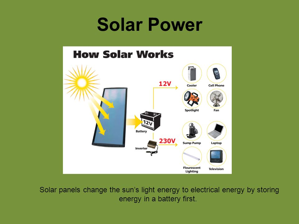Solar Power Solar panels change the sun's light energy to electrical energy by storing energy in a battery first.