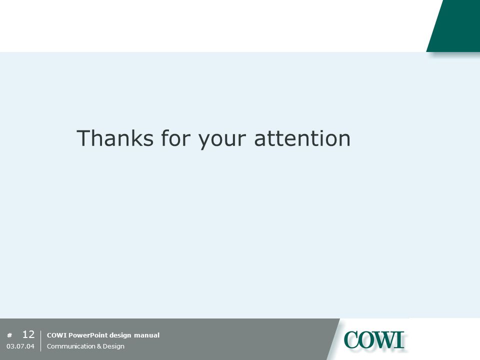 COWI PowerPoint design manual# Thanks for your attention 12 03.07.04 Communication & Design